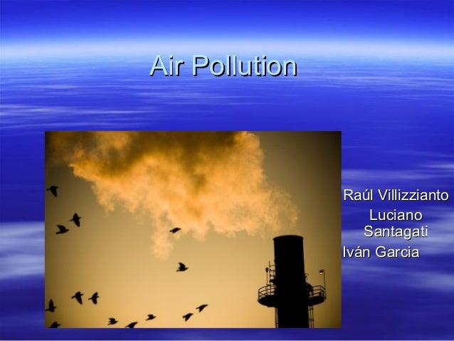 Air PollutionAir Pollution Raúl VillizziantoRaúl Villizzianto LucianoLuciano SantagatiSantagati Iván GarciaIván Garcia