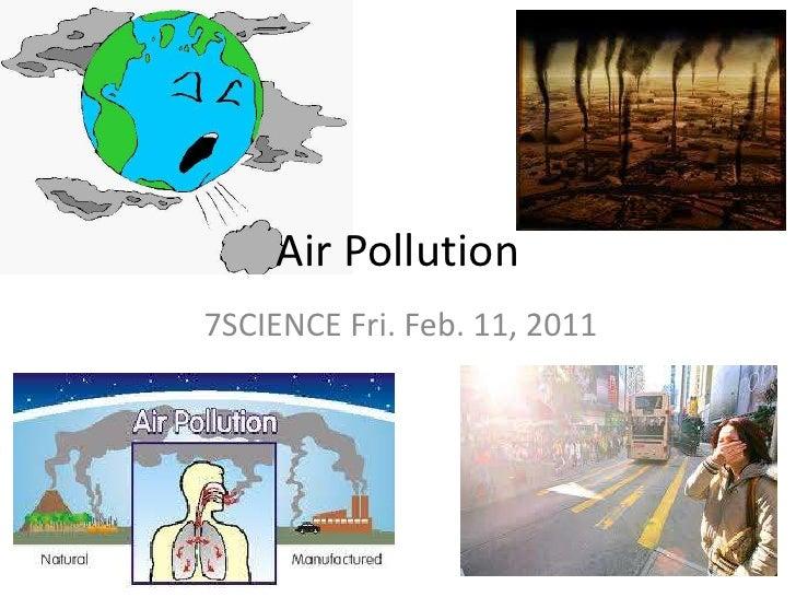 Air Pollution<br />7SCIENCE Fri. Feb. 11, 2011<br />