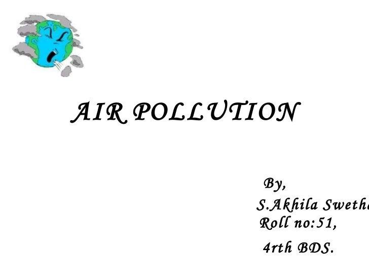 AIR POLLUTION Roll no:51, By, S.Akhila Swetha, 4rth BDS.
