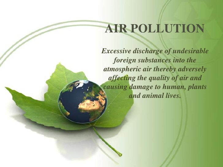 AIR POLLUTIONExcessive discharge of undesirable    foreign substances into theatmospheric air thereby adversely  affecting...