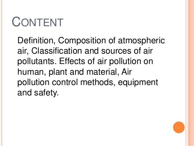 CONTENTDefinition, Composition of atmosphericair, Classification and sources of airpollutants. Effects of air pollution on...