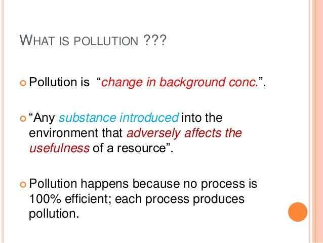 """WHAT IS POLLUTION ??? Pollution   is """"change in background conc."""". """"Anysubstance introduced into the environment that ad..."""