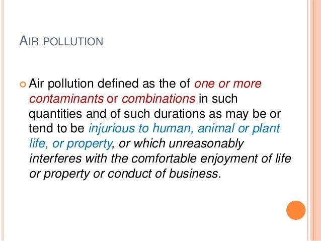AIR POLLUTION Air pollution defined as the of one or more contaminants or combinations in such quantities and of such dur...