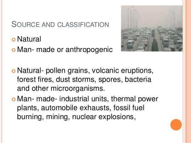 SOURCE AND CLASSIFICATION Natural Man-   made or anthropogenic Natural-  pollen grains, volcanic eruptions,  forest fir...