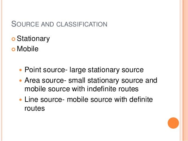 SOURCE AND CLASSIFICATION Stationary Mobile   Point source- large stationary source   Area source- small stationary so...