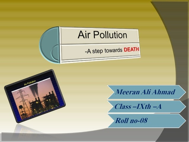 Topics to be discussed-•What is Air Pollution?•How is it measured?•Five major pollutants.•Smog and its effects.•The other ...