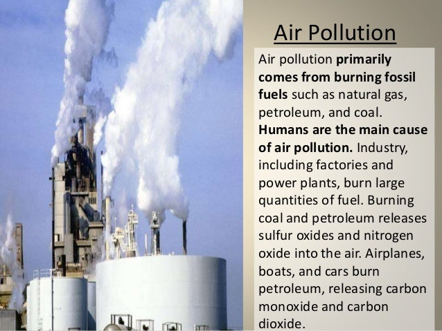 the air pollution What causes air pollution the main sources of air pollution are the industries, agriculture and traffic, as well as energy generation during combustion processes and other production processes air pollutants are emitted.