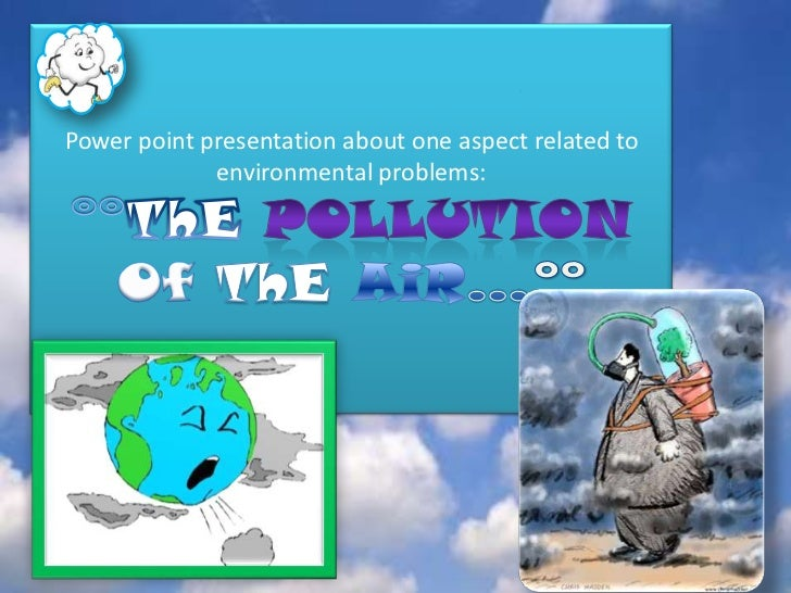 Powerpoint presentation about one aspectrelated to environmental problems:°°ThEPoLLuTiOnOf ThEAiR…°°<br />