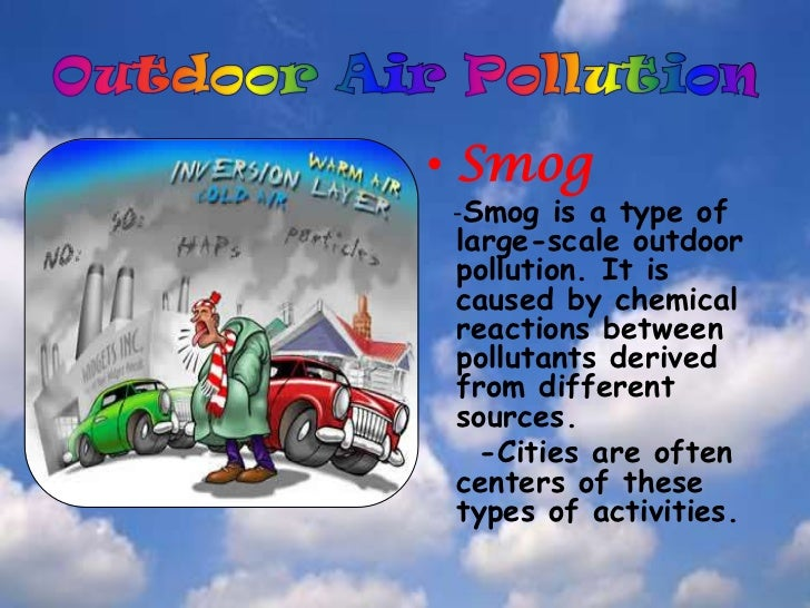 . Pollution also needs to be considered insideour homes, offices, and schools.</li></li></ul><li>Outdoor Air Pollution<br ...
