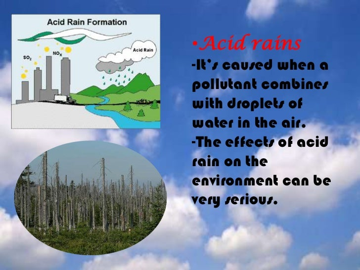 <ul><li>Acid rains-It's caused when a pollutant combines with droplets of water in the air.-The effects of acid rain on th...