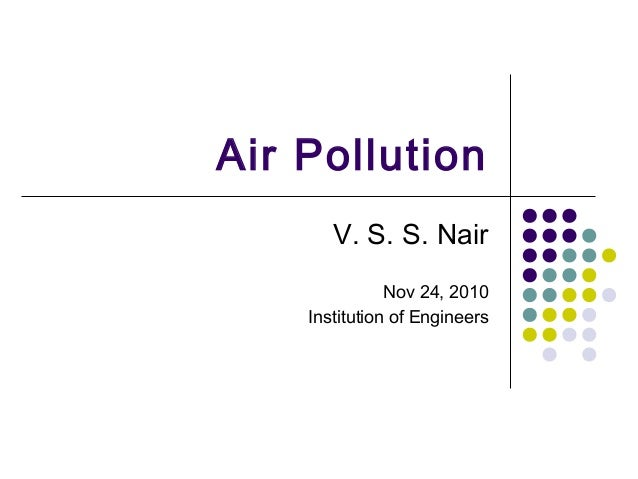 Air Pollution V. S. S. Nair Nov 24, 2010 Institution of Engineers