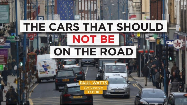 THE CARS THAT SHOULD NOT BE ON THE ROAD PAUL WATTS GoSustain 17.11.18