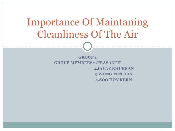GROUP 1 GROUP MEMBERS:1.PRASANTH 2.JAYAE RHUBBAN 3.WONG MIN HAN 4.SOO HOY KERN Importance Of Maintaning Cleanliness Of The...
