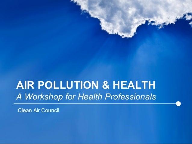 AIR POLLUTION & HEALTH A Workshop for Health Professionals Clean Air Council