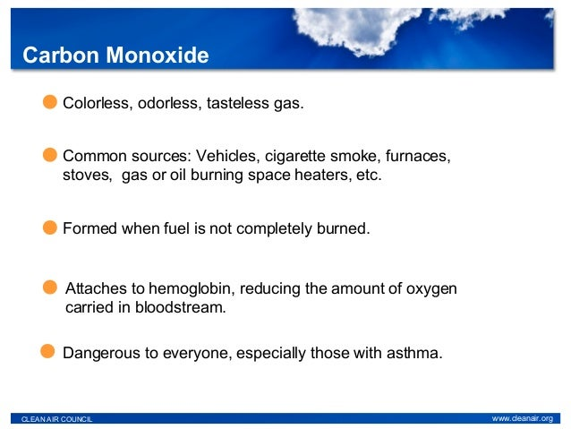 Carbon Monoxide CLEAN AIR COUNCIL www.cleanair.org Colorless, odorless, tasteless gas. Common sources: Vehicles, cigarette...