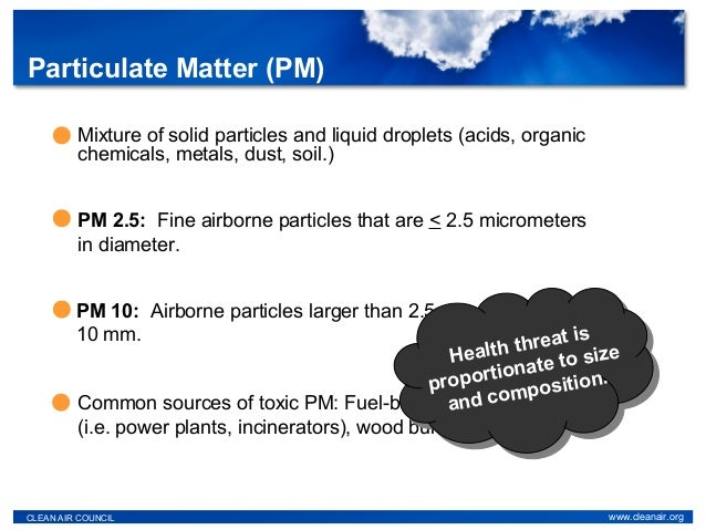 Particulate Matter (PM) CLEAN AIR COUNCIL www.cleanair.org Mixture of solid particles and liquid droplets (acids, organic ...