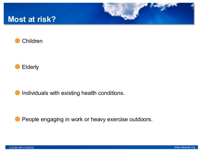 Most at risk? CLEAN AIR COUNCIL www.cleanair.org Individuals with existing health conditions. People engaging in work or h...