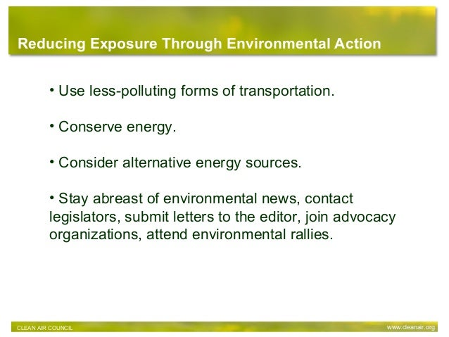 Reducing Exposure Through Environmental Action • Use less-polluting forms of transportation. • Conserve energy. • Consider...