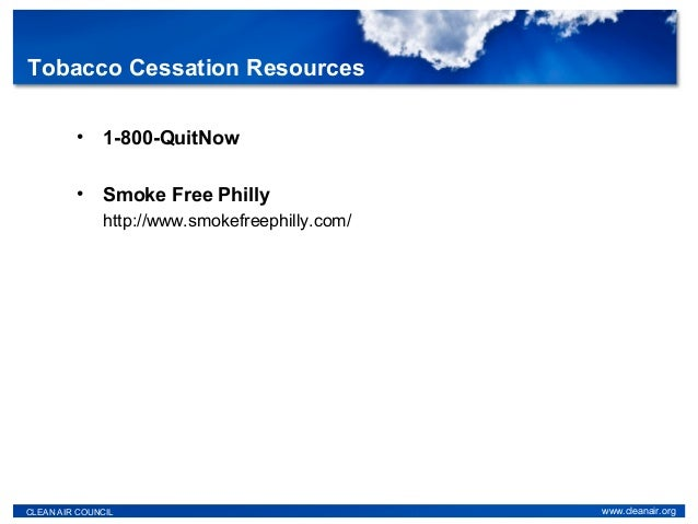 • 1-800-QuitNow • Smoke Free Philly http://www.smokefreephilly.com/ CLEAN AIR COUNCIL www.cleanair.org Tobacco Cessation R...