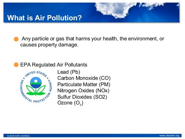 What is Air Pollution? CLEAN AIR COUNCIL www.cleanair.org Any particle or gas that harms your health, the environment, or ...
