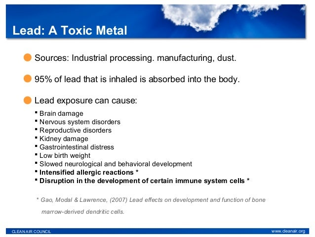 Lead: A Toxic Metal CLEAN AIR COUNCIL www.cleanair.org * Gao, Modal & Lawrence, (2007) Lead effects on development and fun...