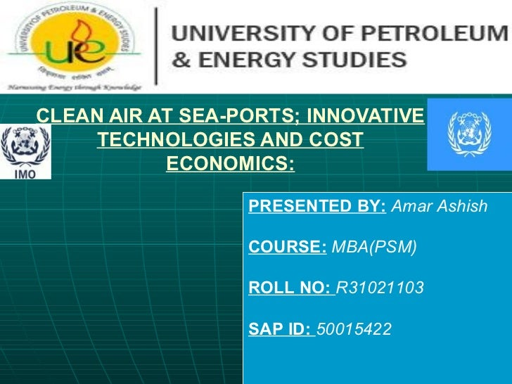 CLEAN AIR AT SEA-PORTS; INNOVATIVE TECHNOLOGIES AND COST ECONOMICS: PRESENTED BY:   Amar Ashish COURSE:   MBA(PSM) ROLL NO...