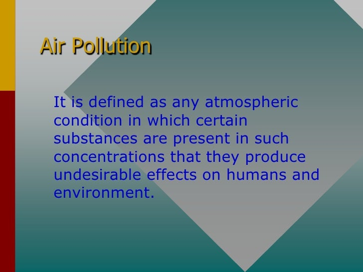 Air Pollution   It is defined as any atmospheric  condition in which certain  substances are present in such  concentratio...