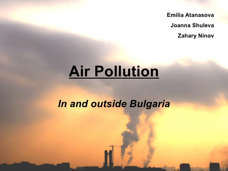 Air Pollution In and outside Bulgaria Emilia Atanasova Joanna Shuleva Zahary Ninov