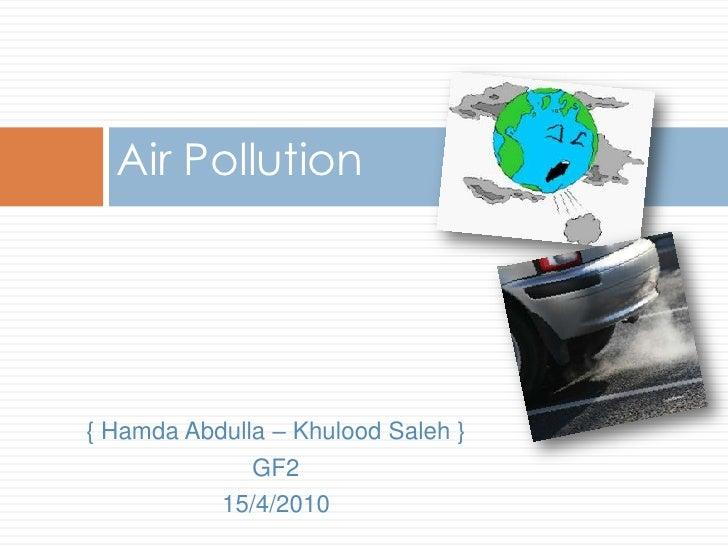 Air Pollution<br />{ Hamda Abdulla – KhuloodSaleh }<br />GF2<br />15/4/2010<br />