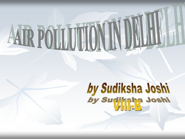 In Delhi , air pollution is one of the most critical problem beingfaced by the public and concerned authorities.       Acc...