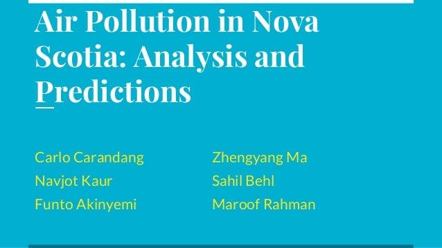 Air Pollution in Nova Scotia: Analysis and Predictions Carlo Carandang Zhengyang Ma Navjot Kaur Sahil Behl Funto Akinyemi ...
