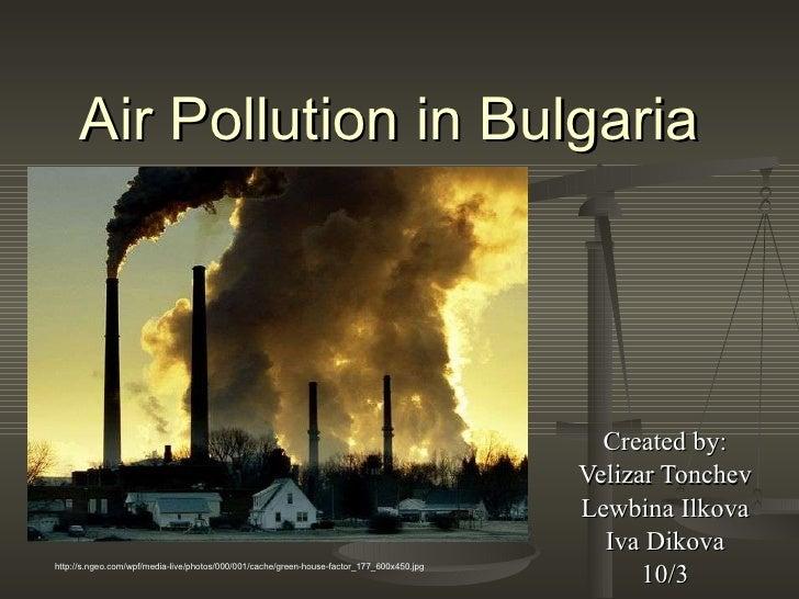 Air Pollution in Bulgaria Created by: Velizar Tonchev Lewbina Ilkova Iva Dikova 10/3 http://s.ngeo.com/wpf/media-live/phot...