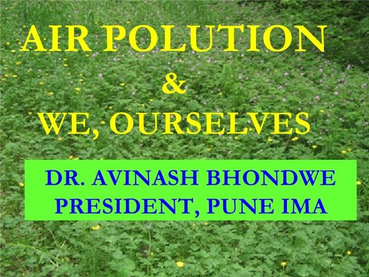 AIR POLUTION & WE, OURSELVES DR. AVINASH BHONDWE PRESIDENT, PUNE IMA AIR POLUTION & WE, OURSELVES DR. AVINASH BHONDWE PRES...