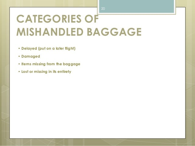 CATEGORIES OF  MISHANDLED BAGGAGE  • Delayed (put on a later flight)  • Damaged  • Items missing from the baggage  • Lost ...