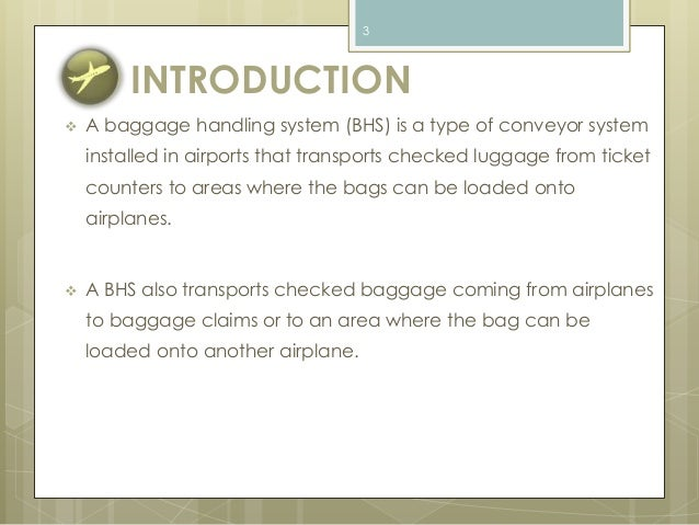 3  INTRODUCTION   A baggage handling system (BHS) is a type of conveyor system  installed in airports that transports che...