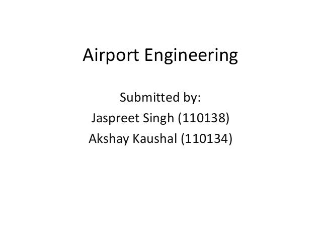 Airport Engineering Submitted by: Jaspreet Singh (110138) Akshay Kaushal (110134)