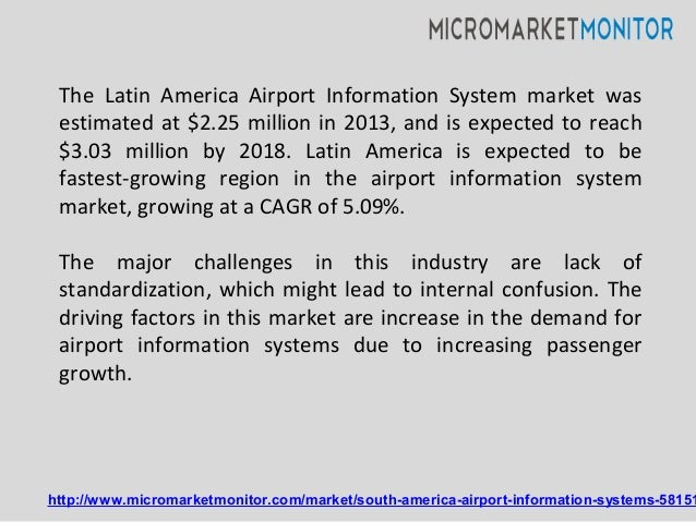 The Latin America Airport Information System market was estimated at $2.25 million in 2013, and is expected to reach $3.03...