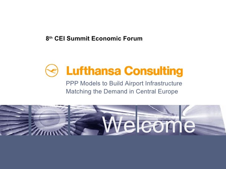 Welcome PPP Models to Build Airport Infrastructure Matching the Demand in Central Europe 8 th  CEI Summit Economic Forum