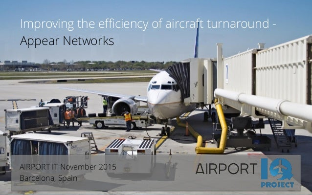 Improving the efficiency of aircraft turnaround - Appear Networks AIRPORT IT November 2015 Barcelona, Spain