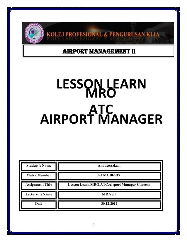 AIRPORT MANAGEMENT ii  LESSON LEARN MRO ATC AIRPORT MANAGER Student's Name  AmideeAzizan  Matric Number  KPMC102217  Assig...