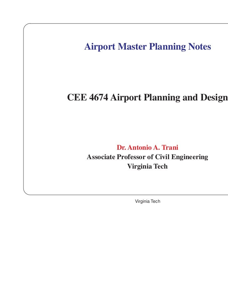 Airport Master Planning NotesCEE 4674 Airport Planning and Design              Dr. Antonio A. Trani    Associate Professor...