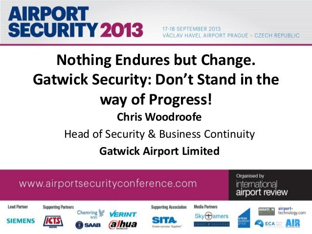 CONFIDENTIAL Nothing Endures but Change. Gatwick Security: Don't Stand in the way of Progress! Chris Woodroofe Head of Sec...