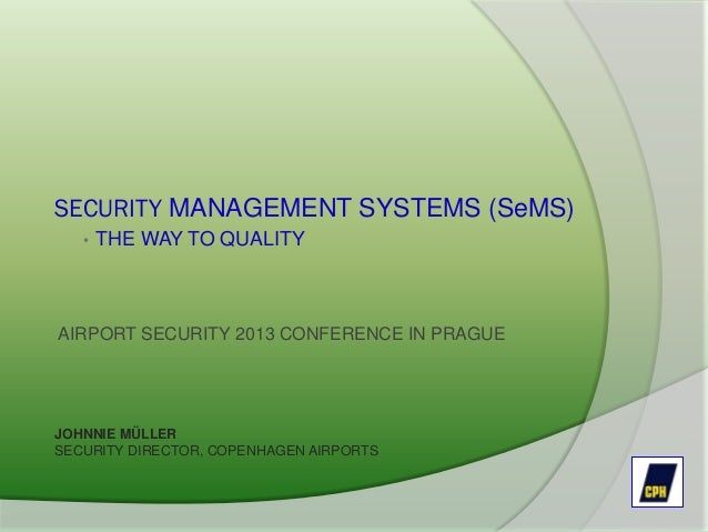 SECURITY MANAGEMENT SYSTEMS (SeMS) • THE WAY TO QUALITY AIRPORT SECURITY 2013 CONFERENCE IN PRAGUE JOHNNIE MÜLLER SECURITY...