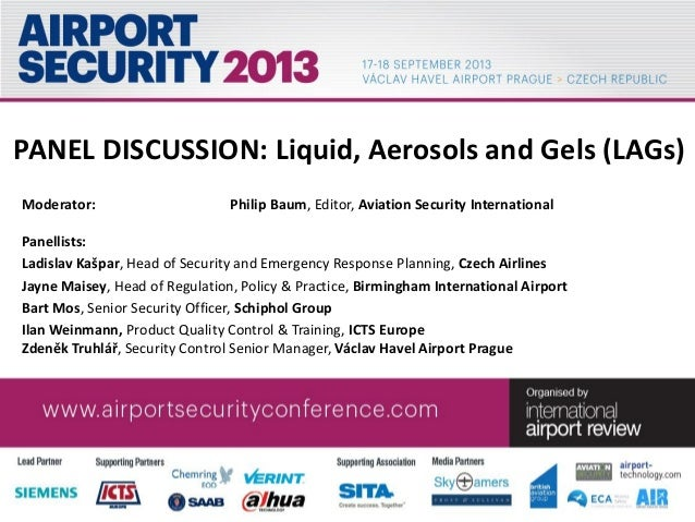 PANEL DISCUSSION: Liquid, Aerosols and Gels (LAGs) Moderator: Philip Baum, Editor, Aviation Security International Panelli...