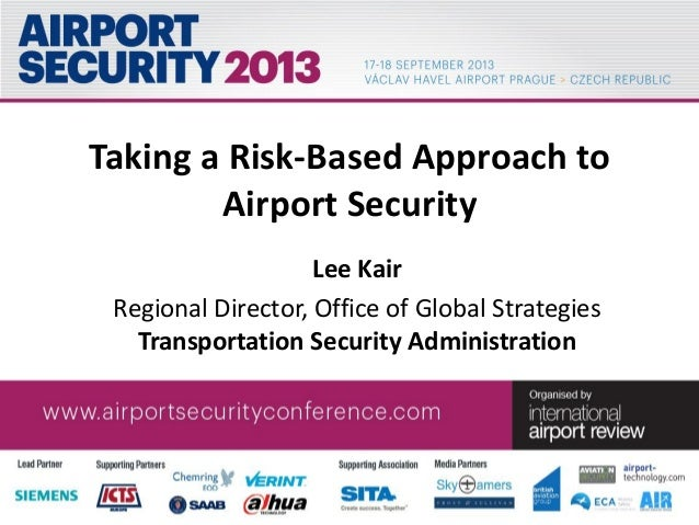 Taking a Risk-Based Approach to Airport Security Lee Kair Regional Director, Office of Global Strategies Transportation Se...