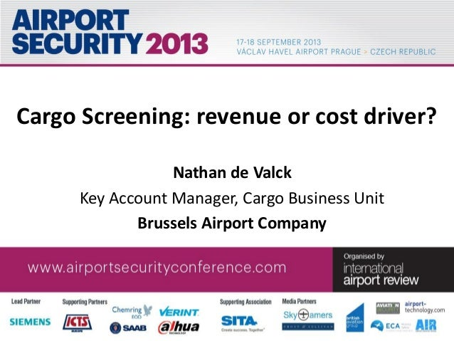 Cargo Screening: revenue or cost driver? Nathan de Valck Key Account Manager, Cargo Business Unit Brussels Airport Company