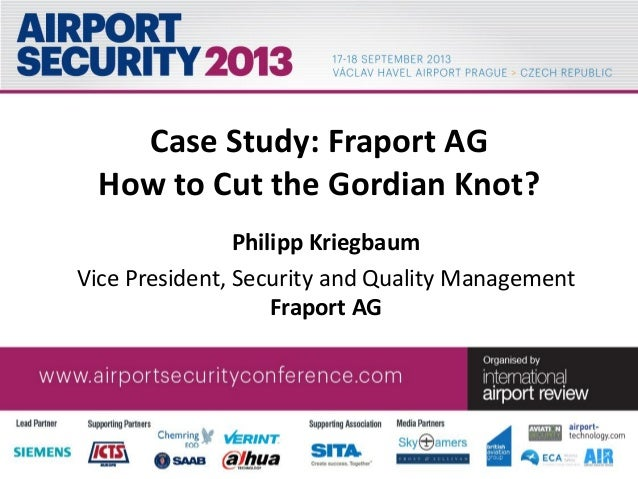 Case Study: Fraport AG How to Cut the Gordian Knot? Philipp Kriegbaum Vice President, Security and Quality Management Frap...