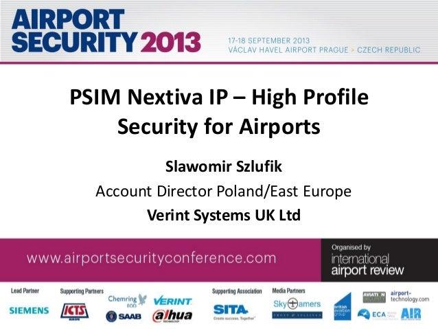 PSIM Nextiva IP – High Profile Security for Airports Slawomir Szlufik Account Director Poland/East Europe Verint Systems U...