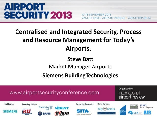 Centralised and Integrated Security, Process and Resource Management for Today's Airports. Steve Batt Market Manager Airpo...