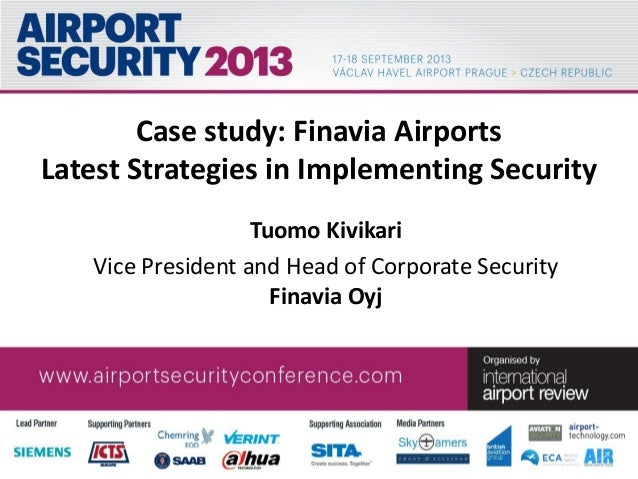 Case study: Finavia Airports Latest Strategies in Implementing Security Tuomo Kivikari Vice President and Head of Corporat...